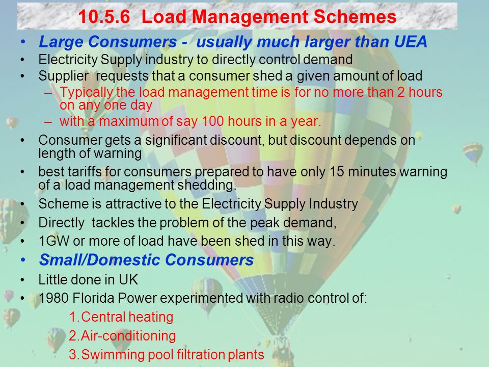 Large Consumers - usually much larger than UEA Electricity Supply industry to directly control demand Supplier requests that a consumer shed a given amount of load –Typically the load management time is for no more than 2 hours on any one day –with a maximum of say 100 hours in a year.