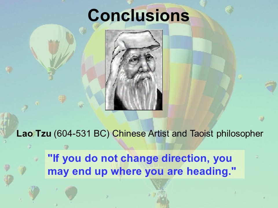 Conclusions Lao Tzu ( BC) Chinese Artist and Taoist philosopher If you do not change direction, you may end up where you are heading.