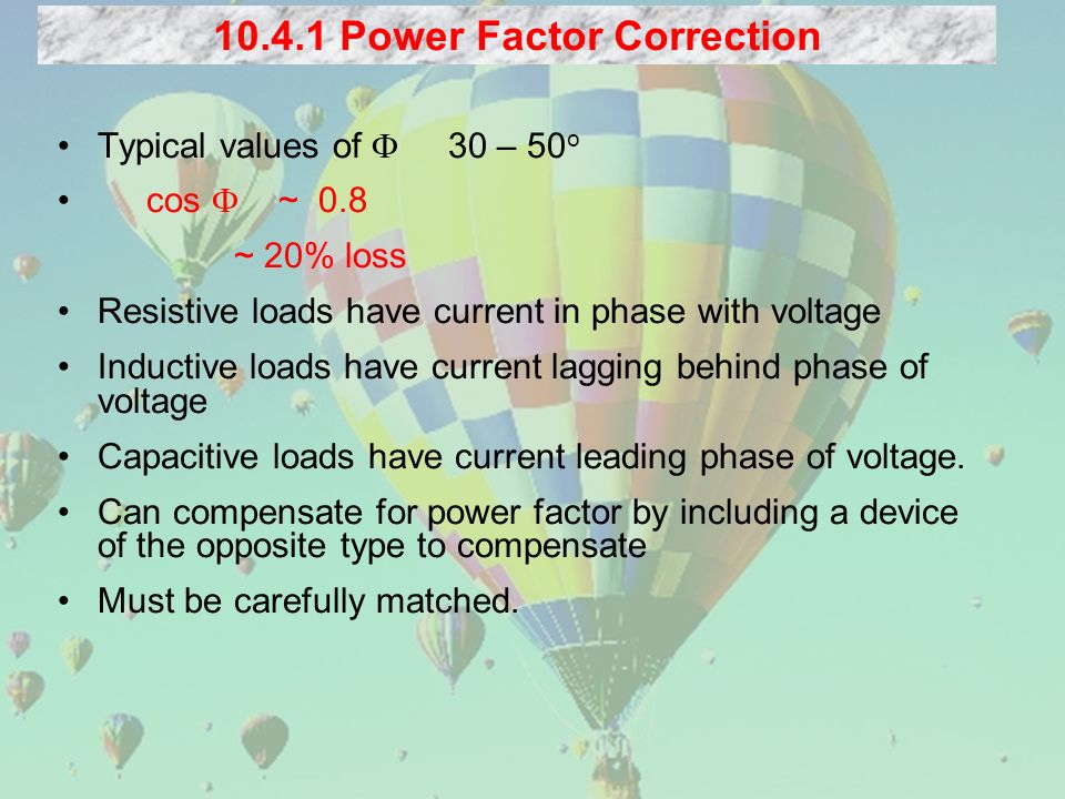 Typical values of 30 – 50 o cos ~ 0.8 ~ 20% loss Resistive loads have current in phase with voltage Inductive loads have current lagging behind phase of voltage Capacitive loads have current leading phase of voltage.