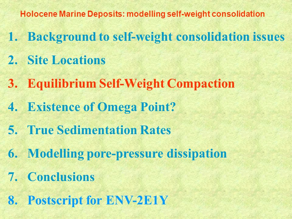 1. Background to self-weight consolidation issues 2. Site Locations 3. Equilibrium Self-Weight Compaction 4. Existence of Omega Point? 5. True Sedimen