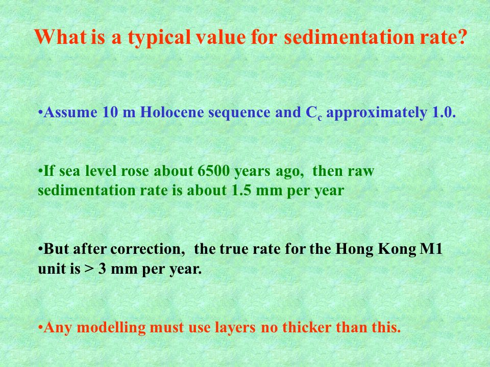 Assume 10 m Holocene sequence and C c approximately 1.0. If sea level rose about 6500 years ago, then raw sedimentation rate is about 1.5 mm per year