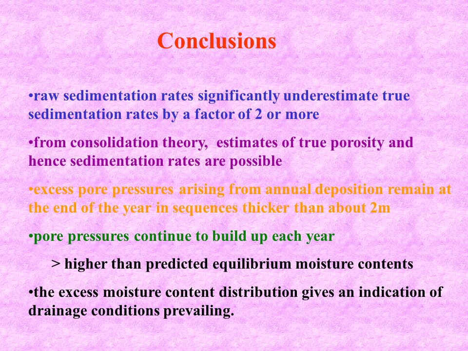raw sedimentation rates significantly underestimate true sedimentation rates by a factor of 2 or more from consolidation theory, estimates of true porosity and hence sedimentation rates are possible excess pore pressures arising from annual deposition remain at the end of the year in sequences thicker than about 2m pore pressures continue to build up each year > higher than predicted equilibrium moisture contents the excess moisture content distribution gives an indication of drainage conditions prevailing.