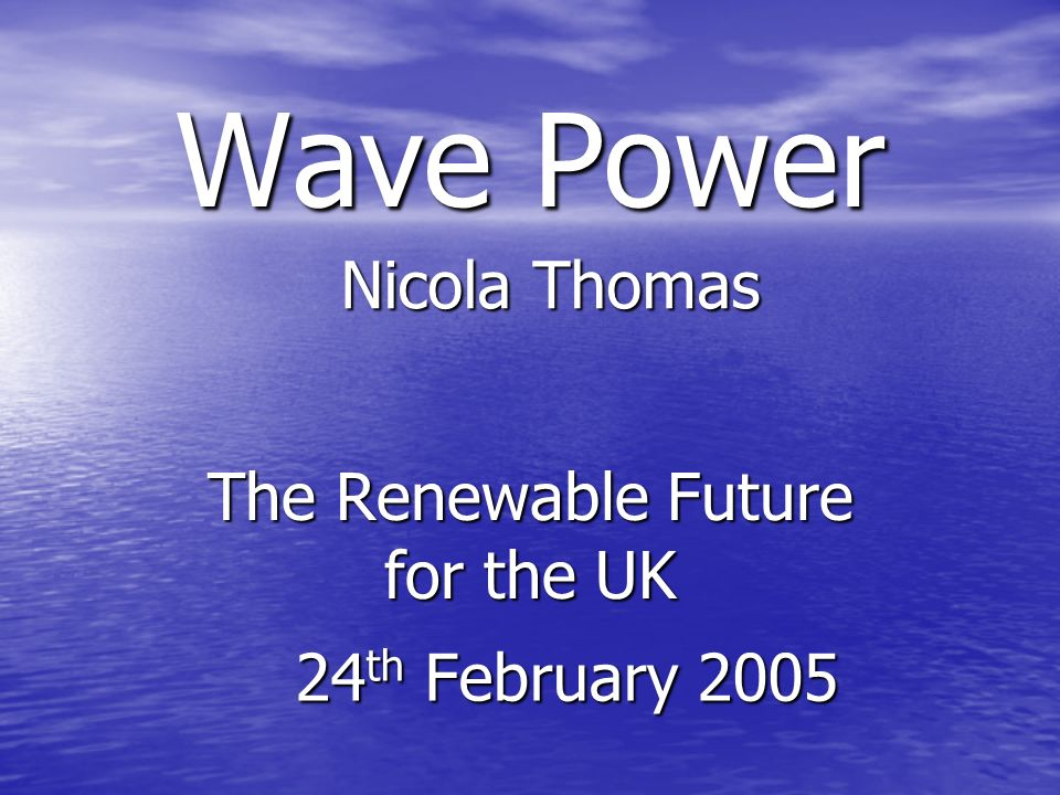 Wave Power The Renewable Future for the UK Nicola Thomas 24 th February 2005