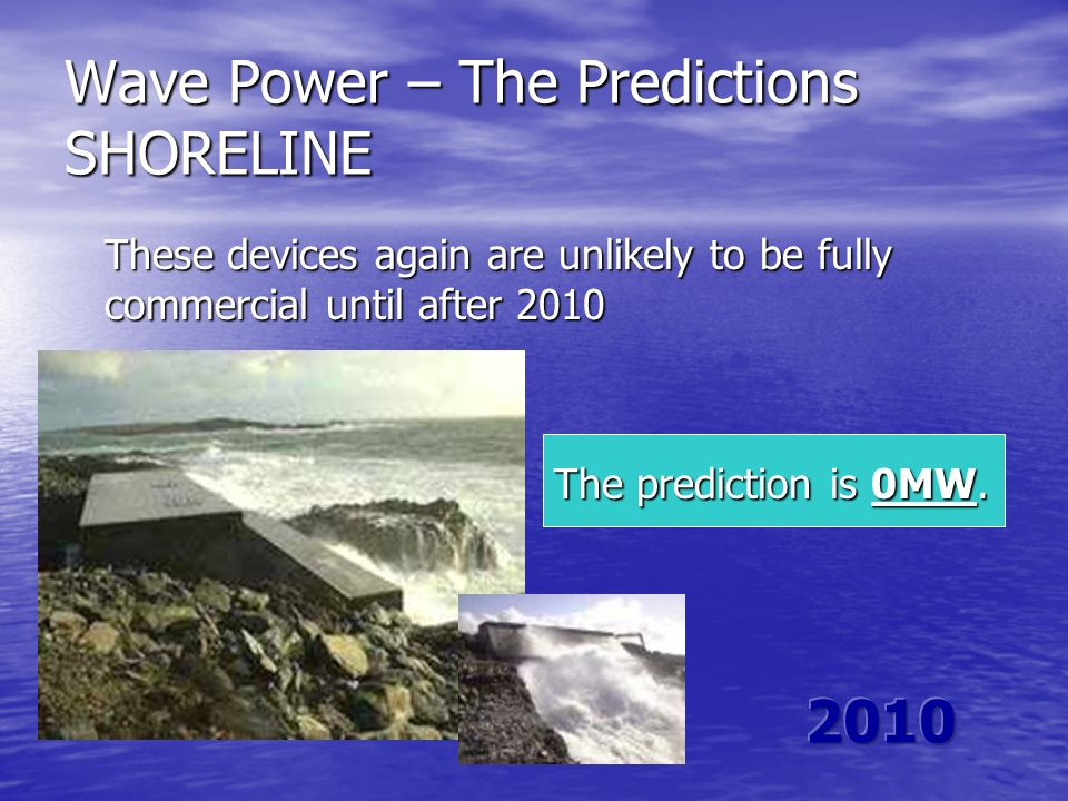Wave Power – The Predictions SHORELINE These devices again are unlikely to be fully commercial until after 2010 The prediction is 0MW. The prediction