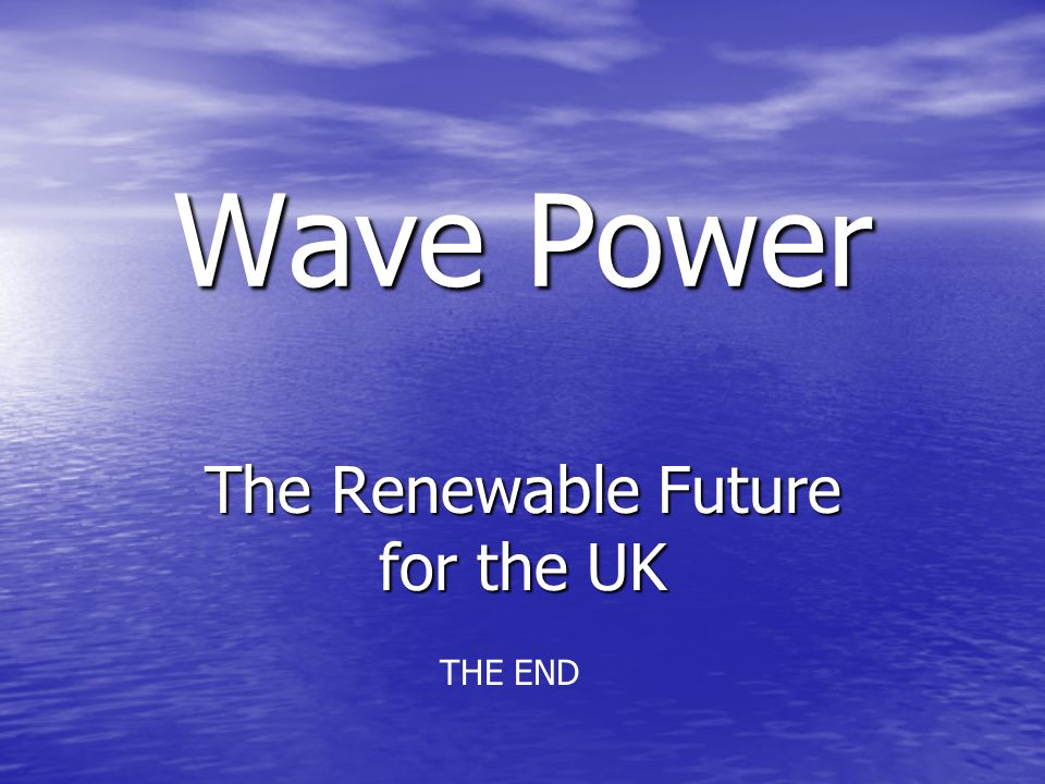 Wave Power The Renewable Future for the UK THE END