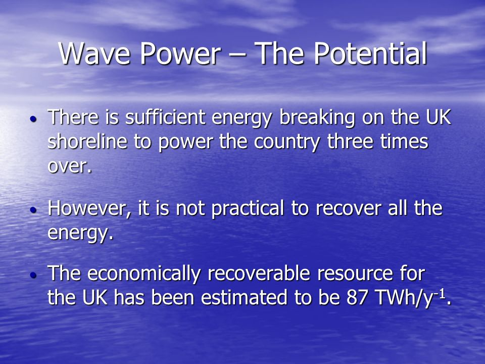 Wave Power – The Potential There is sufficient energy breaking on the UK shoreline to power the country three times over. There is sufficient energy b