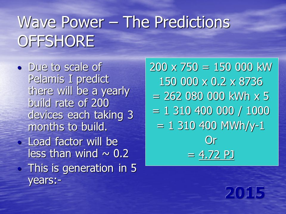 Wave Power – The Predictions OFFSHORE Due to scale of Pelamis I predict there will be a yearly build rate of 200 devices each taking 3 months to build
