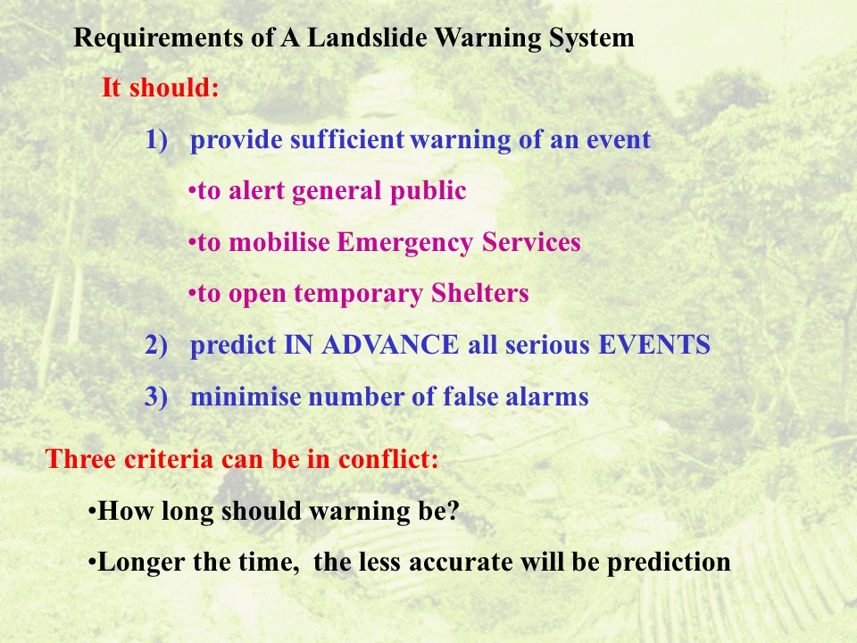 Requirements of A Landslide Warning System It should: 1) provide sufficient warning of an event to alert general public to mobilise Emergency Services to open temporary Shelters 2) predict IN ADVANCE all serious EVENTS 3) minimise number of false alarms Three criteria can be in conflict: How long should warning be.