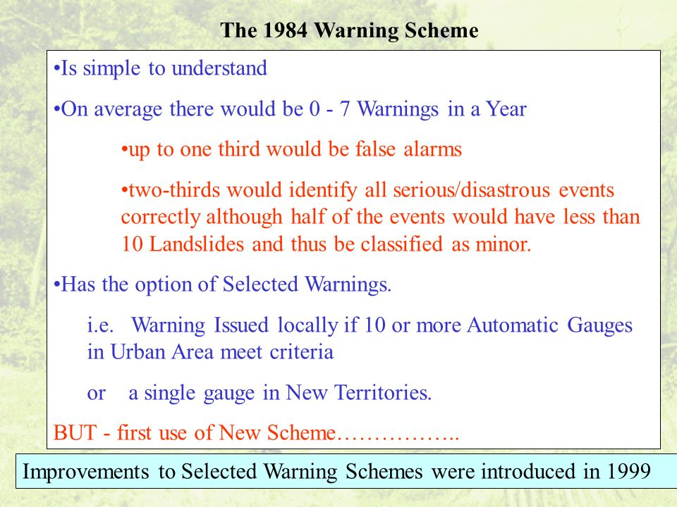The 1984 Warning Scheme Is simple to understand On average there would be 0 - 7 Warnings in a Year up to one third would be false alarms two-thirds would identify all serious/disastrous events correctly although half of the events would have less than 10 Landslides and thus be classified as minor.