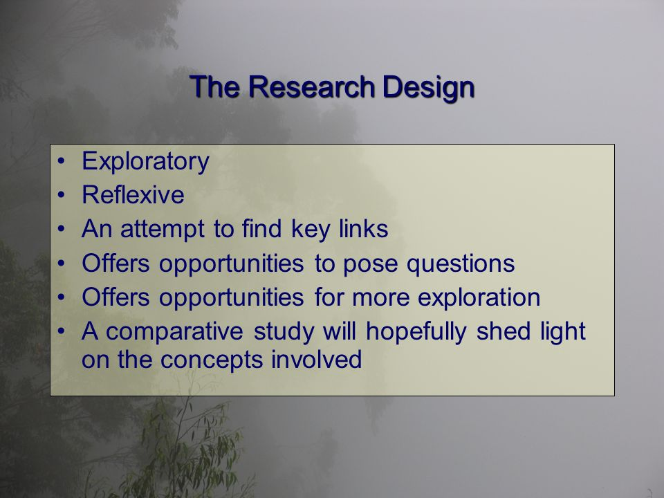 The Research Design Exploratory Reflexive An attempt to find key links Offers opportunities to pose questions Offers opportunities for more exploration A comparative study will hopefully shed light on the concepts involved