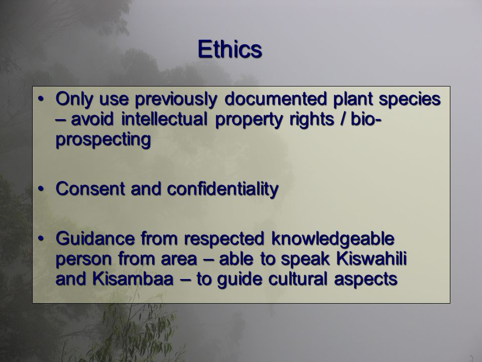 Ethics Only use previously documented plant species – avoid intellectual property rights / bio- prospectingOnly use previously documented plant species – avoid intellectual property rights / bio- prospecting Consent and confidentialityConsent and confidentiality Guidance from respected knowledgeable person from area – able to speak Kiswahili and Kisambaa – to guide cultural aspectsGuidance from respected knowledgeable person from area – able to speak Kiswahili and Kisambaa – to guide cultural aspects