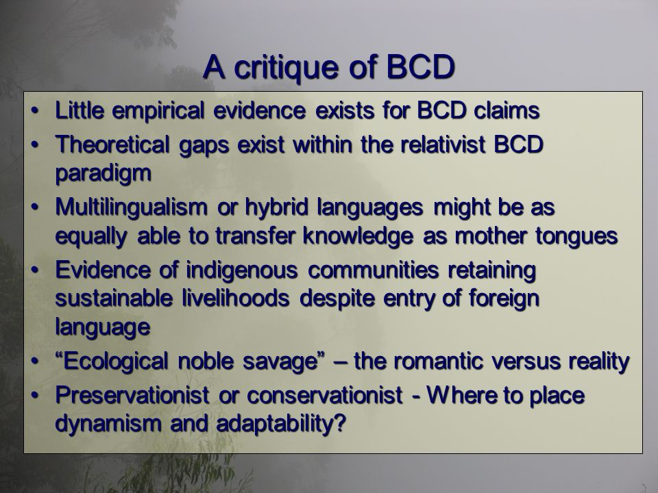 A critique of BCD Little empirical evidence exists for BCD claimsLittle empirical evidence exists for BCD claims Theoretical gaps exist within the relativist BCD paradigmTheoretical gaps exist within the relativist BCD paradigm Multilingualism or hybrid languages might be as equally able to transfer knowledge as mother tonguesMultilingualism or hybrid languages might be as equally able to transfer knowledge as mother tongues Evidence of indigenous communities retaining sustainable livelihoods despite entry of foreign languageEvidence of indigenous communities retaining sustainable livelihoods despite entry of foreign language Ecological noble savage – the romantic versus realityEcological noble savage – the romantic versus reality Preservationist or conservationist - Where to place dynamism and adaptability Preservationist or conservationist - Where to place dynamism and adaptability
