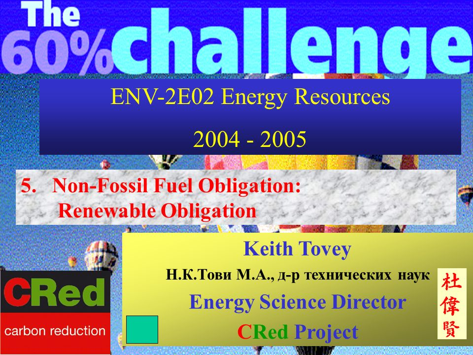 ENV-2E02 Energy Resources 2004 - 2005 5. Non-Fossil Fuel Obligation: Renewable Obligation Keith Tovey Н.К.Тови М.А., д-р технических наук Energy Scien