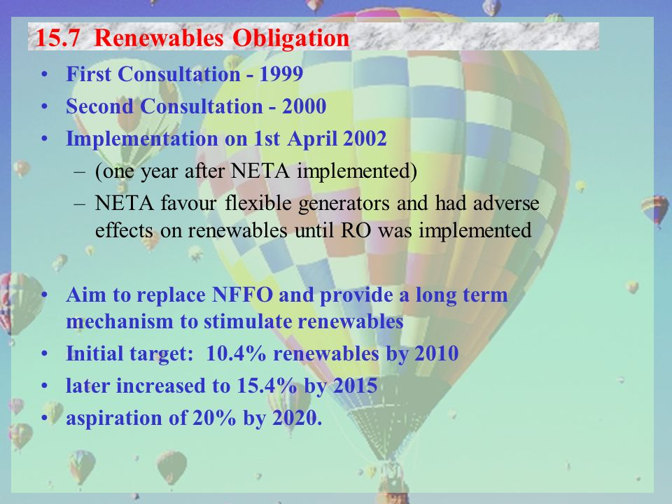 15.7 Renewables Obligation First Consultation - 1999 Second Consultation - 2000 Implementation on 1st April 2002 –(one year after NETA implemented) –NETA favour flexible generators and had adverse effects on renewables until RO was implemented Aim to replace NFFO and provide a long term mechanism to stimulate renewables Initial target: 10.4% renewables by 2010 later increased to 15.4% by 2015 aspiration of 20% by 2020.