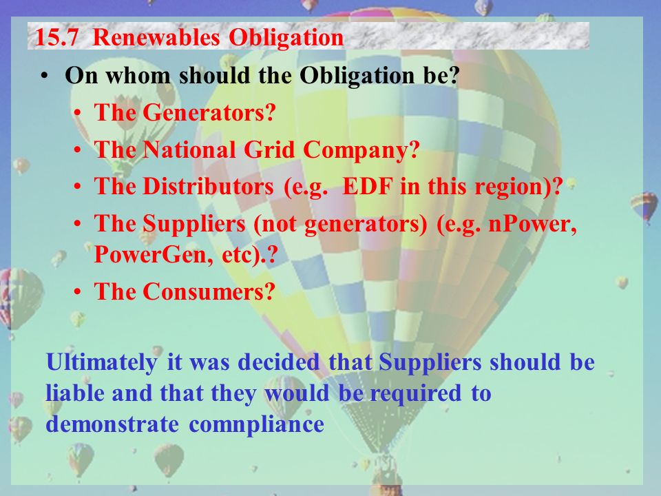 15.7 Renewables Obligation On whom should the Obligation be? The Generators? The National Grid Company? The Distributors (e.g. EDF in this region)? Th