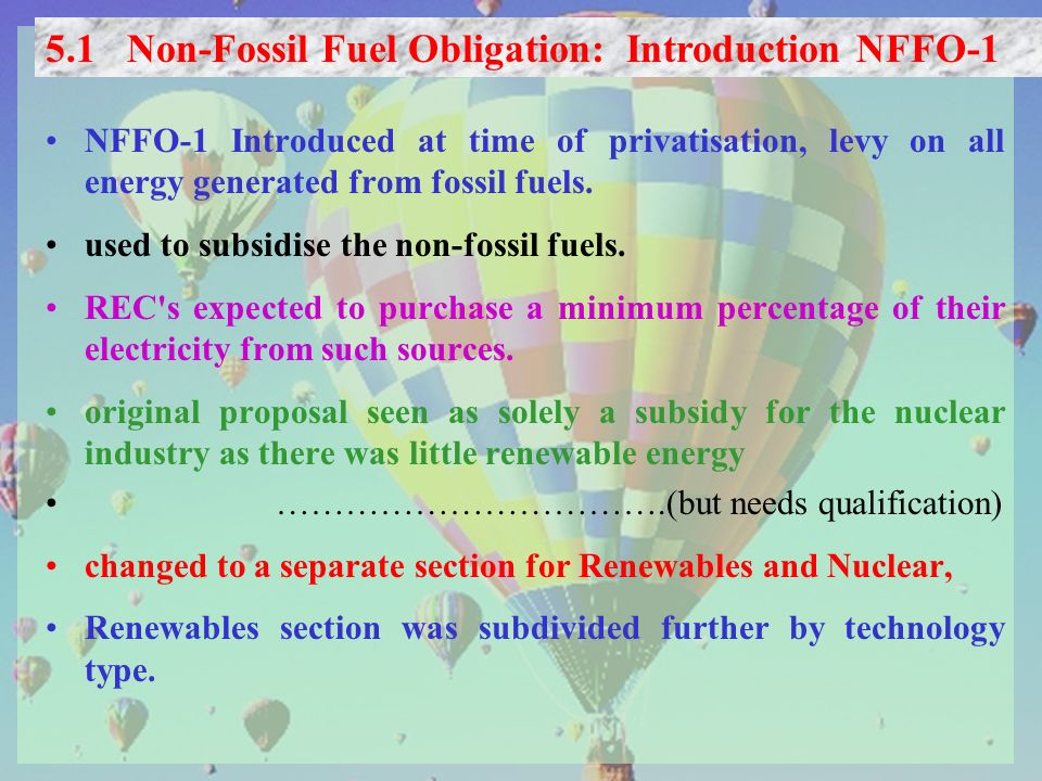 NFFO-1 Introduced at time of privatisation, levy on all energy generated from fossil fuels. used to subsidise the non-fossil fuels. REC's expected to