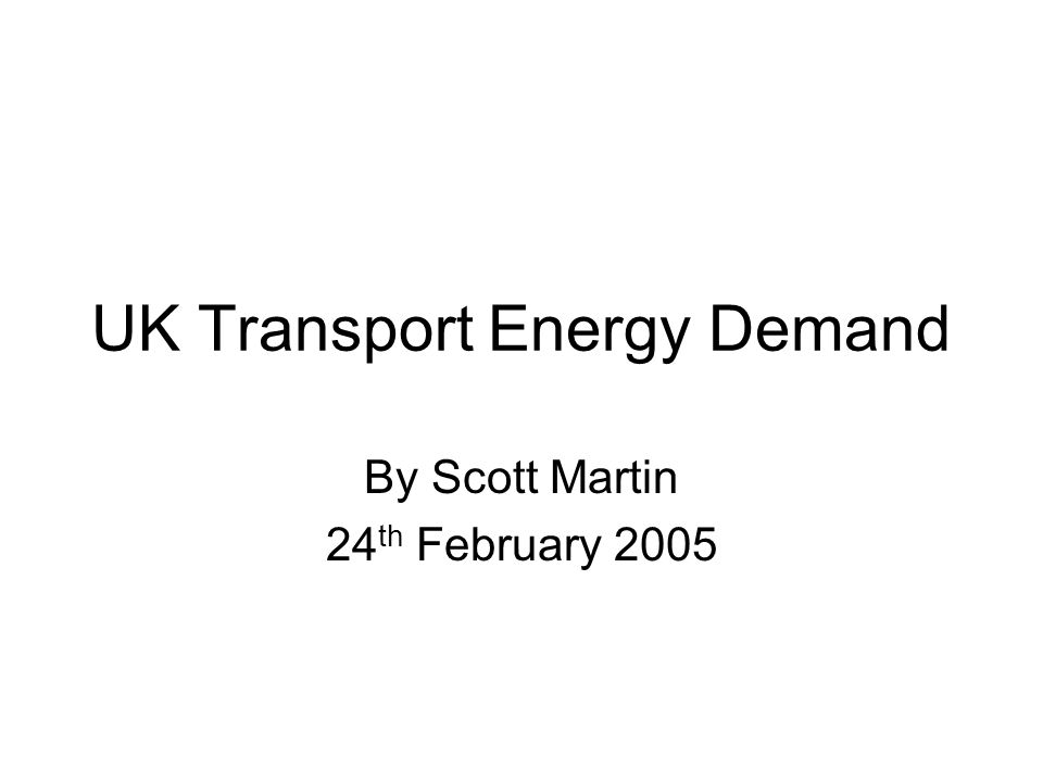 UK Transport Energy Demand By Scott Martin 24 th February 2005