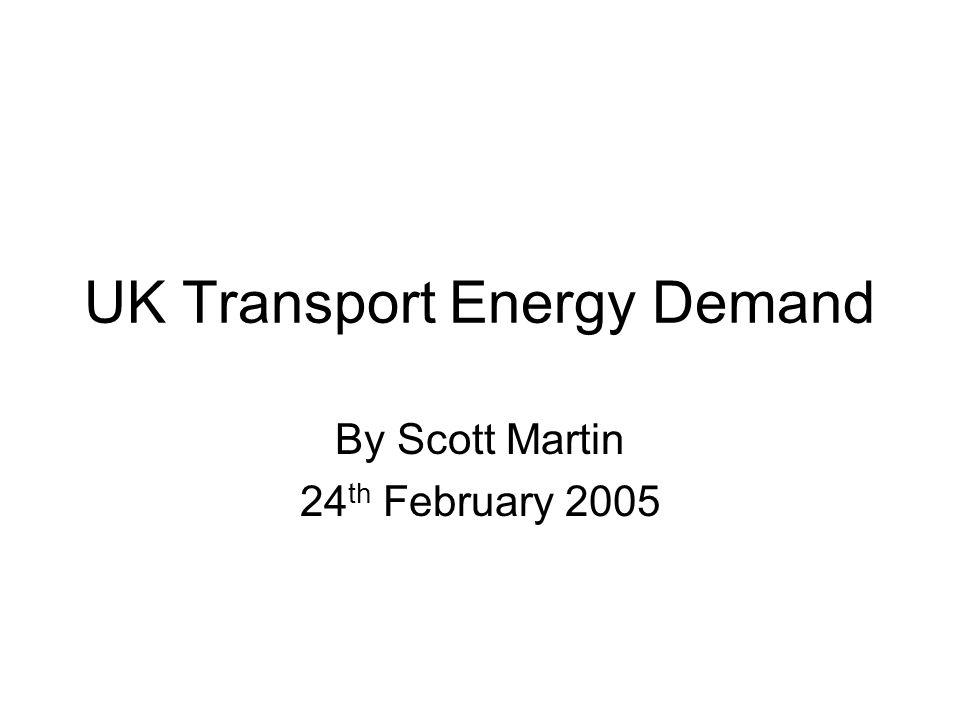 UK Transport Energy Demand By Scott Martin 24 th February 2005