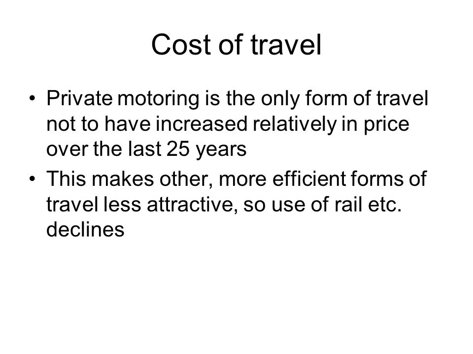 Private motoring is the only form of travel not to have increased relatively in price over the last 25 years This makes other, more efficient forms of travel less attractive, so use of rail etc.