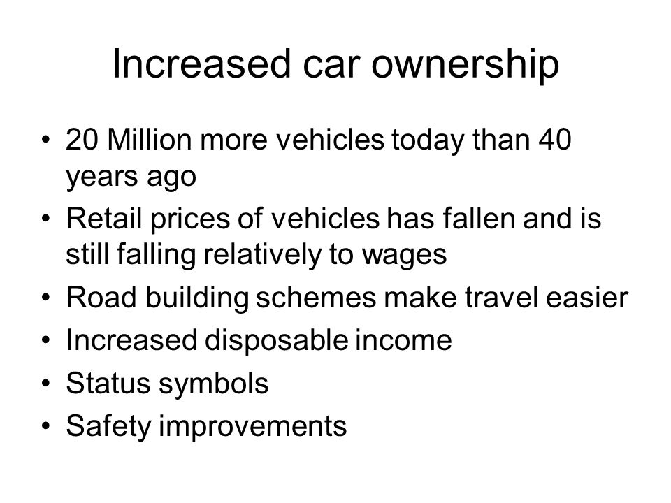 Increased car ownership 20 Million more vehicles today than 40 years ago Retail prices of vehicles has fallen and is still falling relatively to wages Road building schemes make travel easier Increased disposable income Status symbols Safety improvements