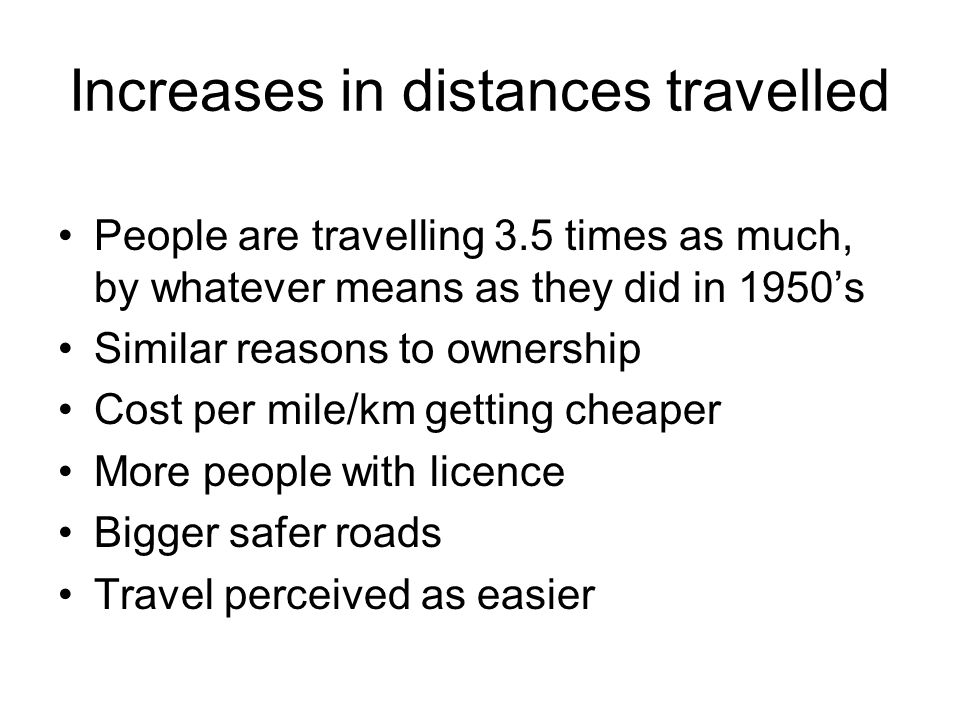 Increases in distances travelled People are travelling 3.5 times as much, by whatever means as they did in 1950s Similar reasons to ownership Cost per mile/km getting cheaper More people with licence Bigger safer roads Travel perceived as easier