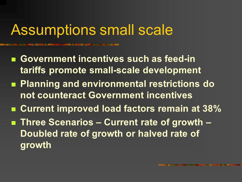 Assumptions small scale Government incentives such as feed-in tariffs promote small-scale development Planning and environmental restrictions do not counteract Government incentives Current improved load factors remain at 38% Three Scenarios – Current rate of growth – Doubled rate of growth or halved rate of growth