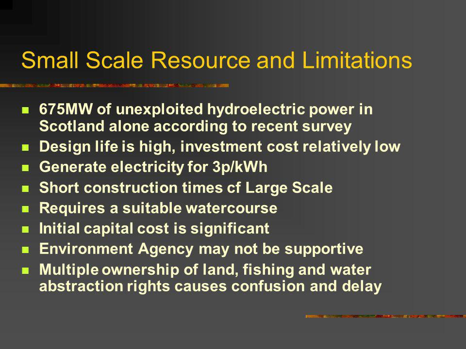 Small Scale Resource and Limitations 675MW of unexploited hydroelectric power in Scotland alone according to recent survey Design life is high, investment cost relatively low Generate electricity for 3p/kWh Short construction times cf Large Scale Requires a suitable watercourse Initial capital cost is significant Environment Agency may not be supportive Multiple ownership of land, fishing and water abstraction rights causes confusion and delay