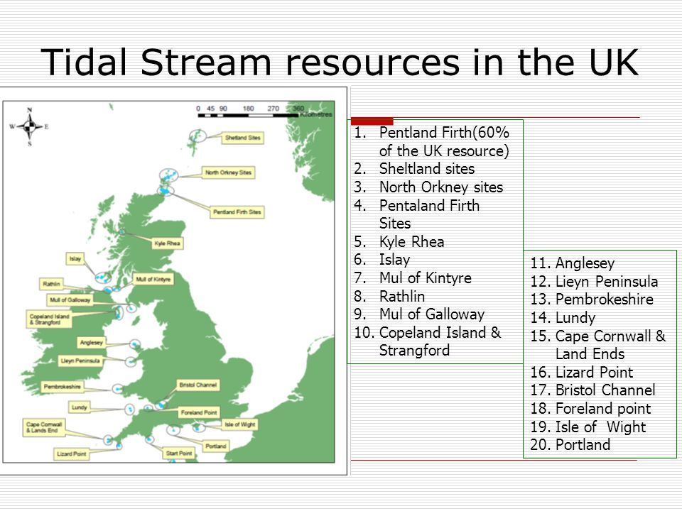 Tidal Stream resources in the UK 1.Pentland Firth(60% of the UK resource) 2.Sheltland sites 3.North Orkney sites 4.Pentaland Firth Sites 5.Kyle Rhea 6.Islay 7.Mul of Kintyre 8.Rathlin 9.Mul of Galloway 10.Copeland Island & Strangford 11.Anglesey 12.Lieyn Peninsula 13.Pembrokeshire 14.Lundy 15.Cape Cornwall & Land Ends 16.Lizard Point 17.Bristol Channel 18.Foreland point 19.Isle of Wight 20.Portland