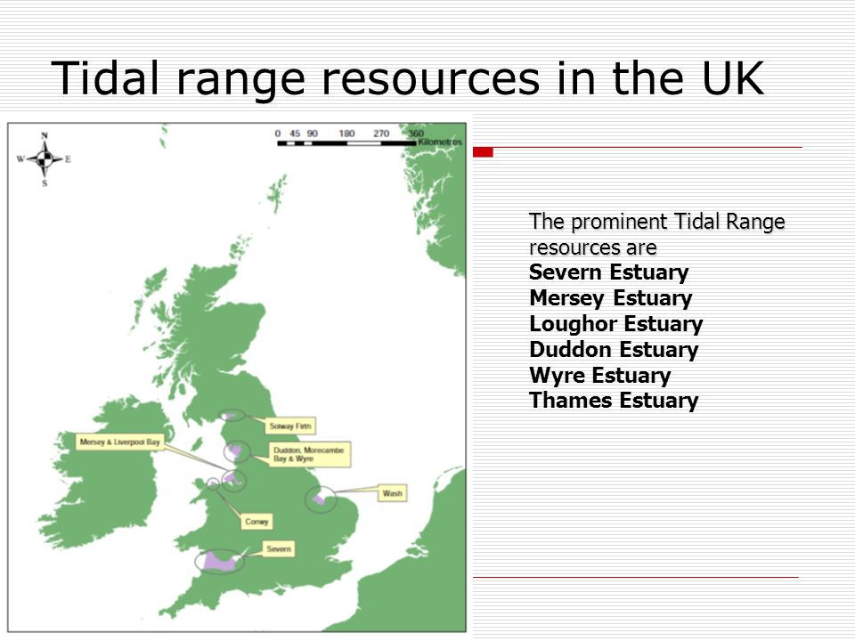 Tidal range resources in the UK The prominent Tidal Range resources are Severn Estuary Mersey Estuary Loughor Estuary Duddon Estuary Wyre Estuary Thames Estuary
