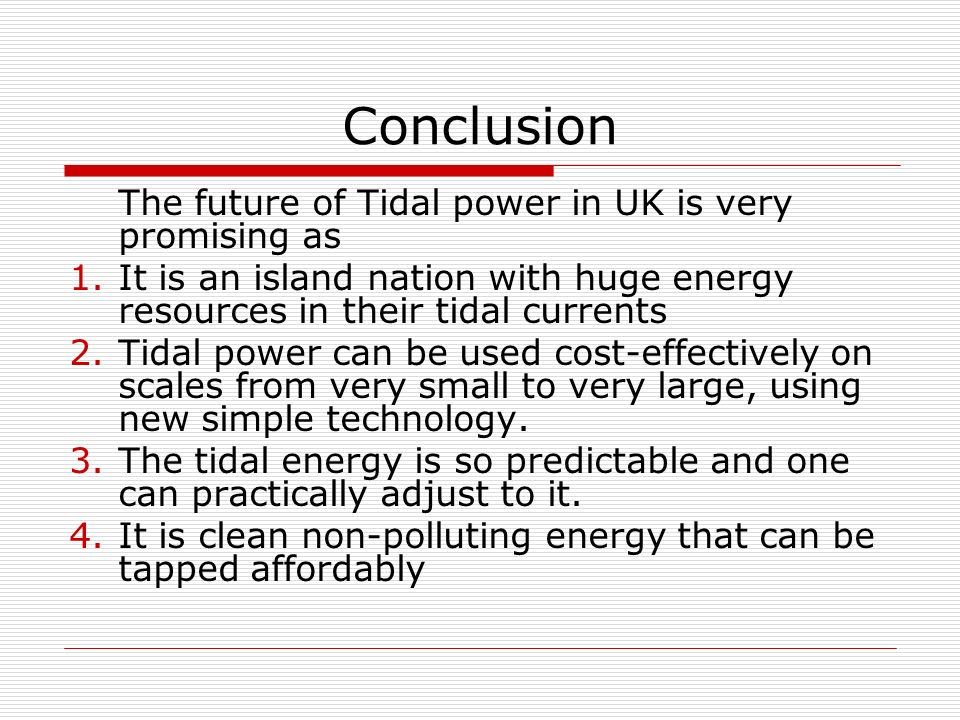 Conclusion The future of Tidal power in UK is very promising as 1.It is an island nation with huge energy resources in their tidal currents 2.Tidal power can be used cost-effectively on scales from very small to very large, using new simple technology.