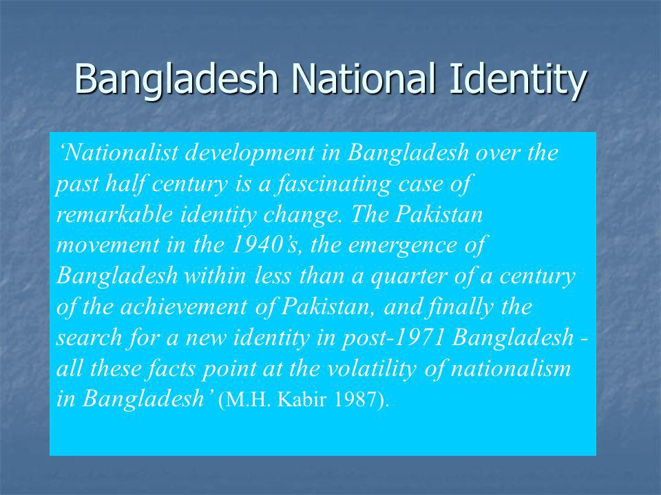 Bangladesh National Identity Nationalist development in Bangladesh over the past half century is a fascinating case of remarkable identity change. The