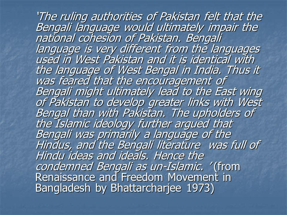 The ruling authorities of Pakistan felt that the Bengali language would ultimately impair the national cohesion of Pakistan. Bengali language is very