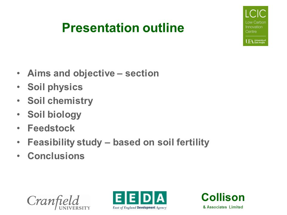 Collison & Associates Limited Presentation outline Aims and objective – section Soil physics Soil chemistry Soil biology Feedstock Feasibility study –
