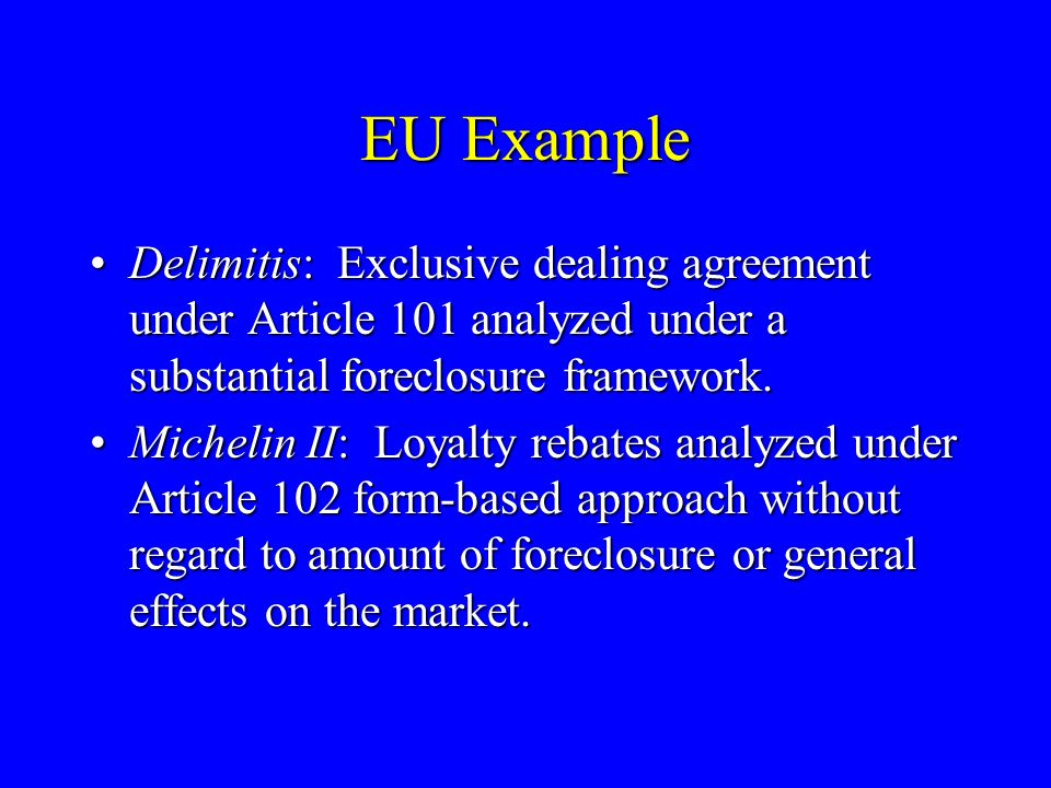 EU Example Delimitis: Exclusive dealing agreement under Article 101 analyzed under a substantial foreclosure framework.Delimitis: Exclusive dealing agreement under Article 101 analyzed under a substantial foreclosure framework.