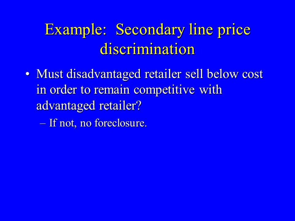 Example: Secondary line price discrimination Must disadvantaged retailer sell below cost in order to remain competitive with advantaged retailer Must disadvantaged retailer sell below cost in order to remain competitive with advantaged retailer.