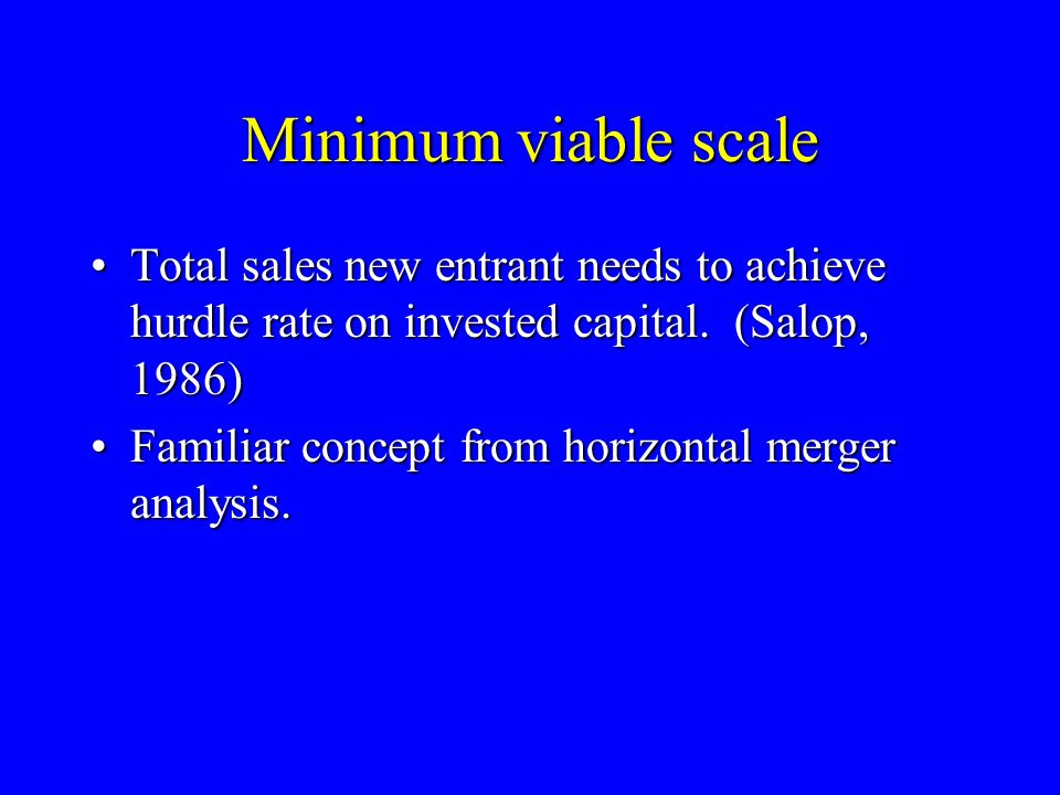 Minimum viable scale Total sales new entrant needs to achieve hurdle rate on invested capital.