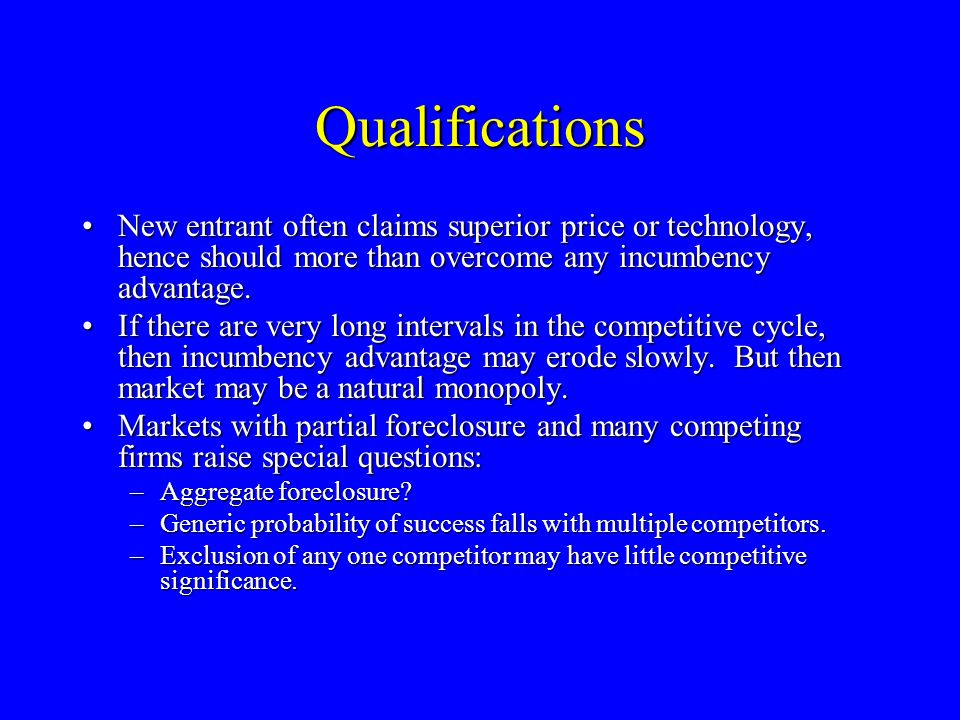 Qualifications New entrant often claims superior price or technology, hence should more than overcome any incumbency advantage.New entrant often claims superior price or technology, hence should more than overcome any incumbency advantage.