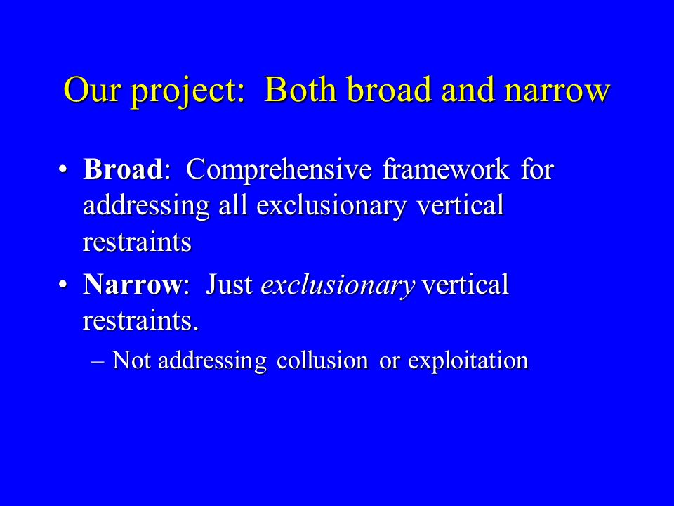 Our project: Both broad and narrow Broad: Comprehensive framework for addressing all exclusionary vertical restraintsBroad: Comprehensive framework for addressing all exclusionary vertical restraints Narrow: Just exclusionary vertical restraints.Narrow: Just exclusionary vertical restraints.