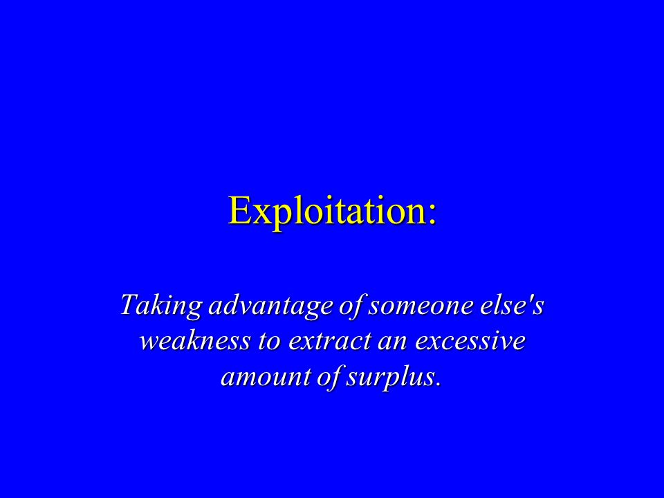 Exploitation: Taking advantage of someone else s weakness to extract an excessive amount of surplus.