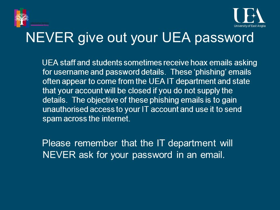NEVER give out your UEA password UEA staff and students sometimes receive hoax emails asking for username and password details.