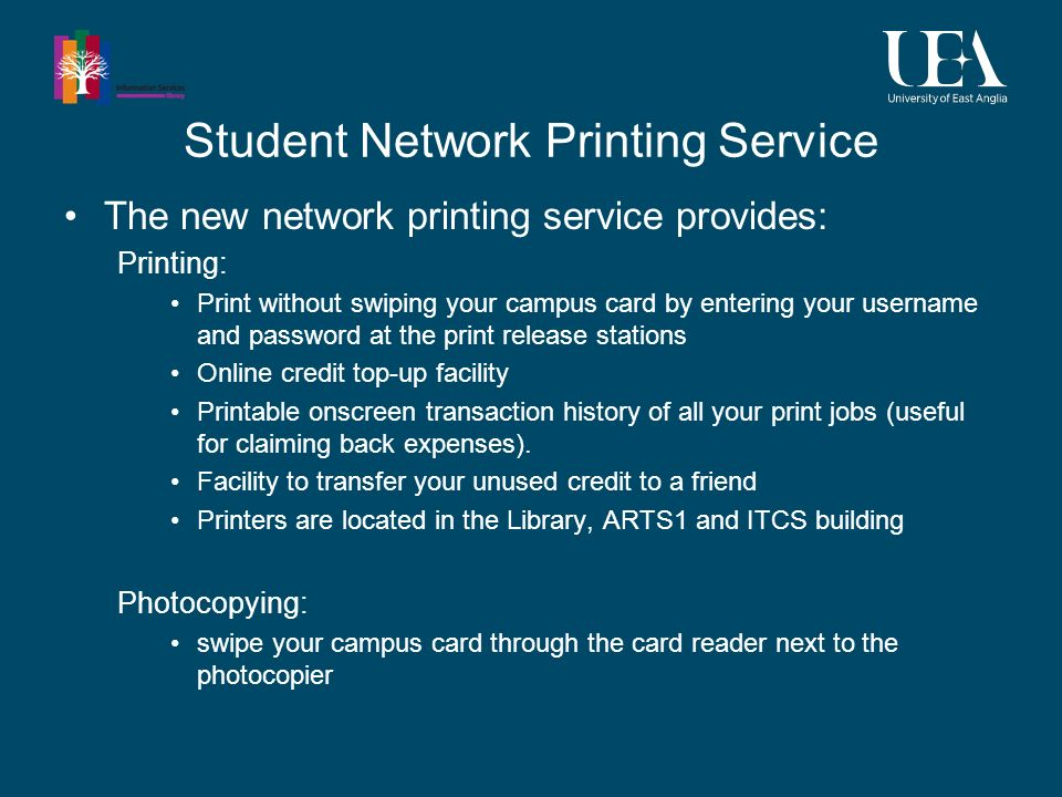 Student Network Printing Service The new network printing service provides: Printing: Print without swiping your campus card by entering your username and password at the print release stations Online credit top-up facility Printable onscreen transaction history of all your print jobs (useful for claiming back expenses).