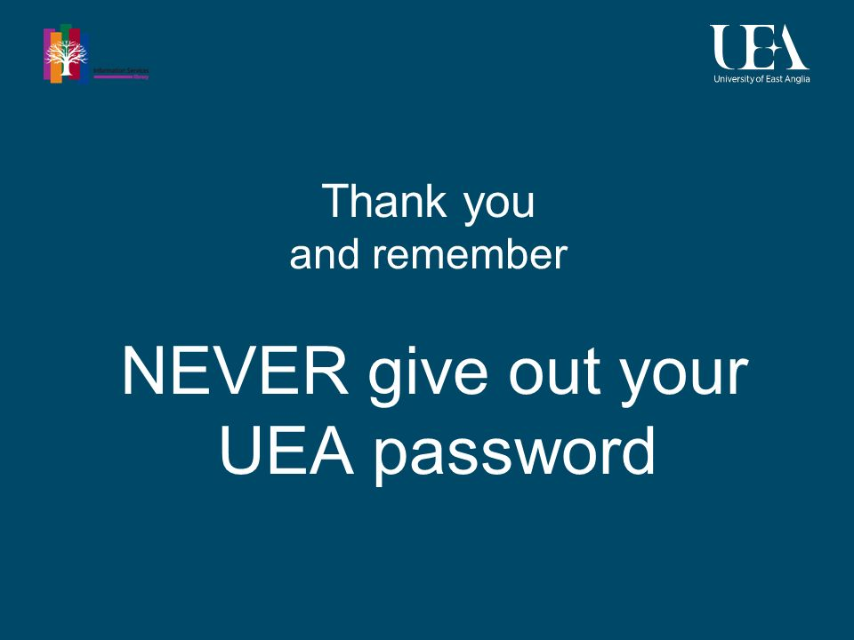 Thank you and remember NEVER give out your UEA password