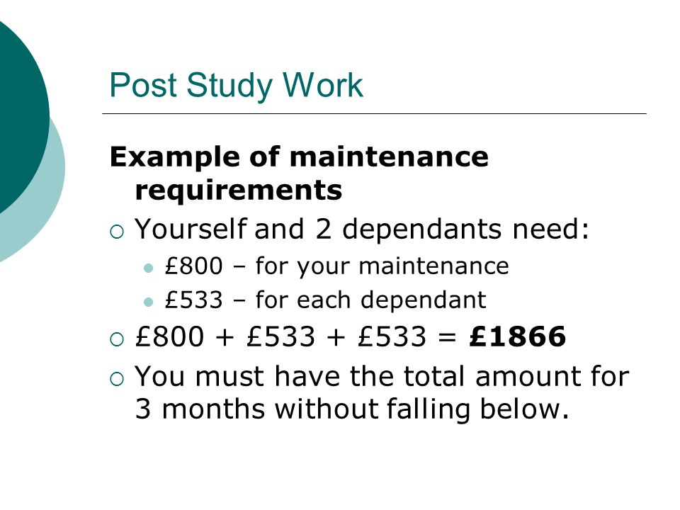 Post Study Work Example of maintenance requirements Yourself and 2 dependants need: £800 – for your maintenance £533 – for each dependant £800 + £533 + £533 = £1866 You must have the total amount for 3 months without falling below.