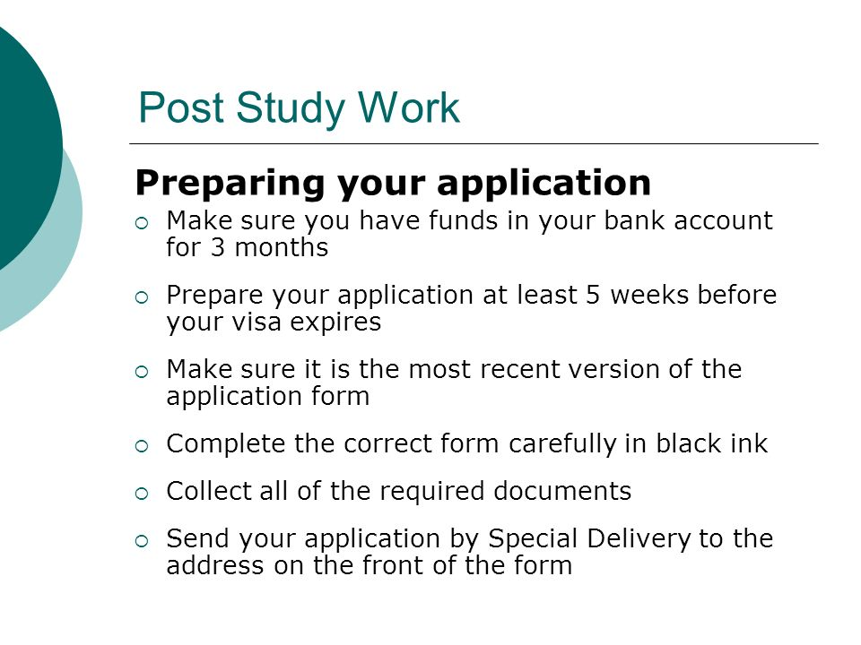 Post Study Work Preparing your application Make sure you have funds in your bank account for 3 months Prepare your application at least 5 weeks before your visa expires Make sure it is the most recent version of the application form Complete the correct form carefully in black ink Collect all of the required documents Send your application by Special Delivery to the address on the front of the form