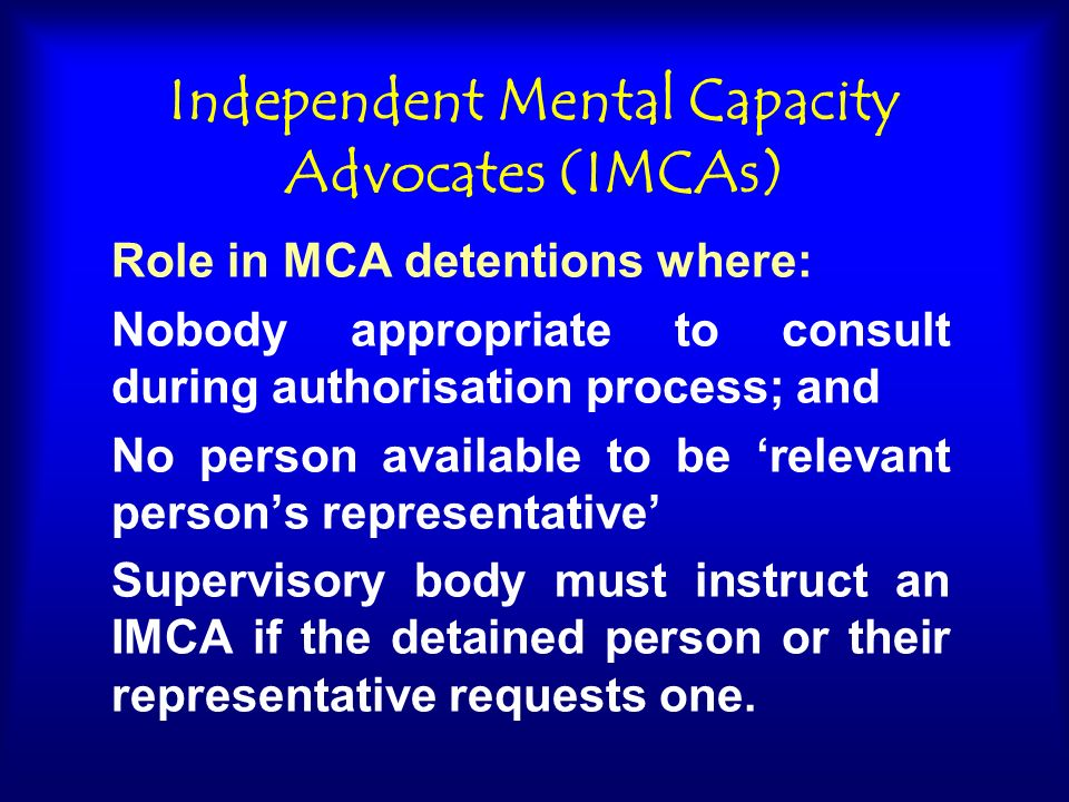 Independent Mental Capacity Advocates (IMCAs) Role in MCA detentions where: Nobody appropriate to consult during authorisation process; and No person