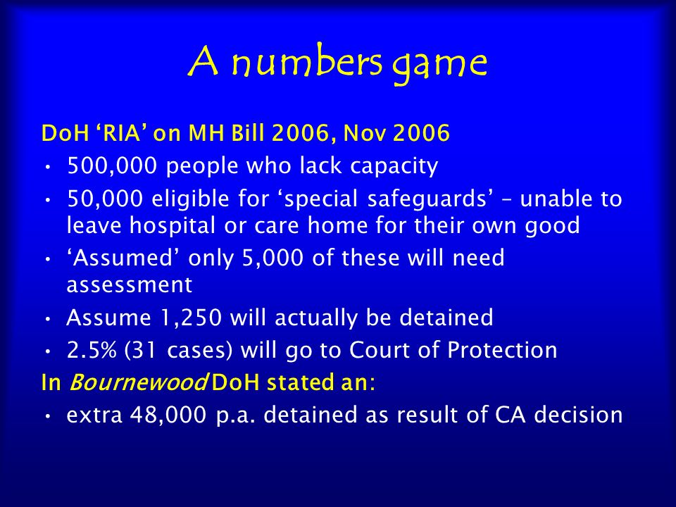A numbers game DoH MCA DOLS News, August 2008 Number needing assessment will be 21,000 (not 5,000) ie 144 per authority (3 a week) Of which 25% will need authorisations (ie 5,250, not 1,250) Even if this is correct and also correct that only 2.5% go to CoP – this would be 131 cases – bit 31 cases;