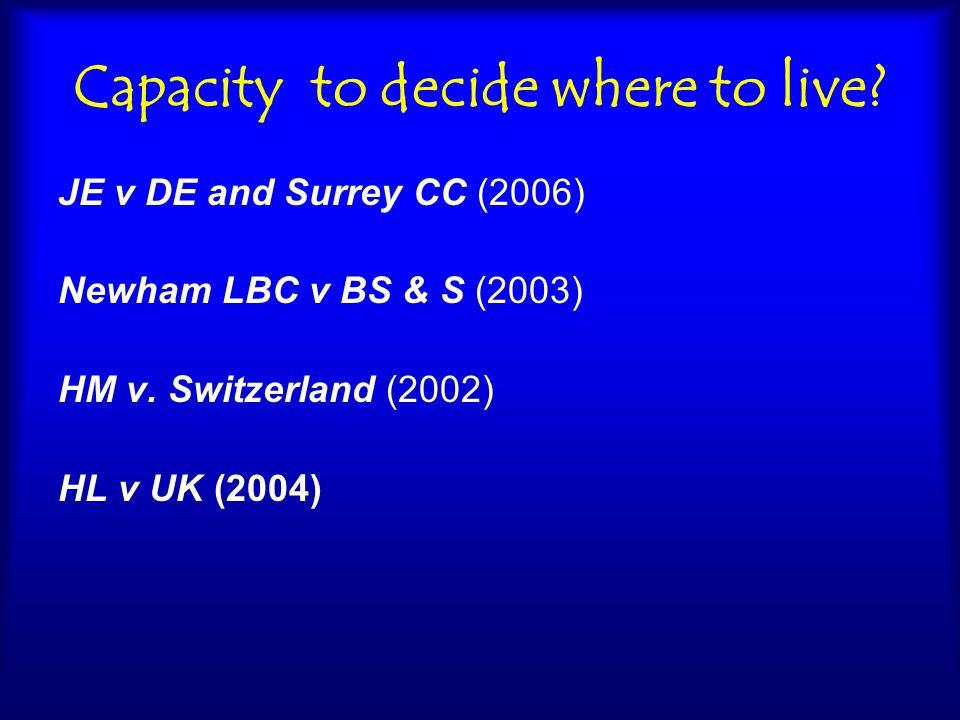 Deprivation of liberty LBC v TG, JG & KR (2007) only an ordinary care home where only ordinary restrictions of liberty applied; the family were able to visit G on a largely unrestricted basis and were entitled to remove him from the home for outings; G was personally compliant and expressed himself as happy…He had lived in a local authority care home for over three years and was objectively content with his situation there; there was no occasion when he was objectively deprived of his liberty.