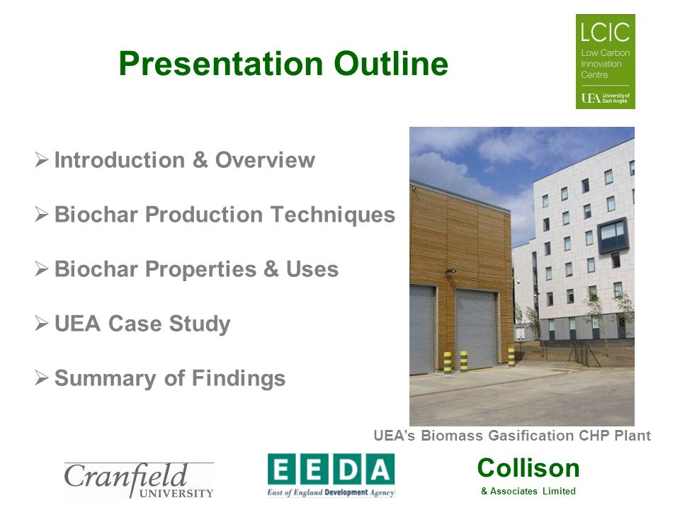 Collison & Associates Limited Presentation Outline Introduction & Overview Biochar Production Techniques Biochar Properties & Uses UEA Case Study Summ