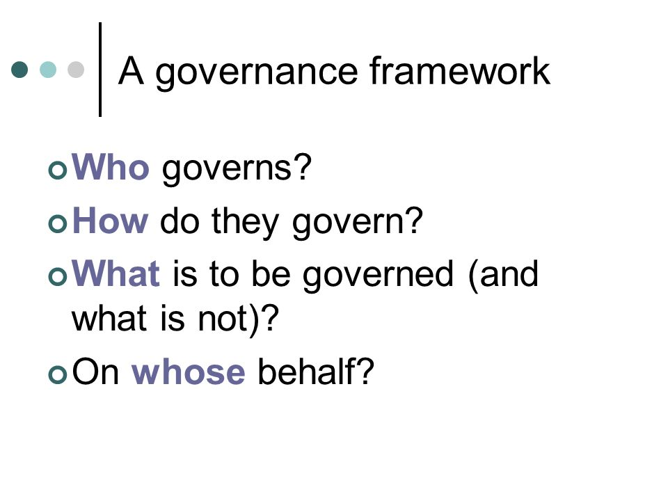 A governance framework Who governs. How do they govern.