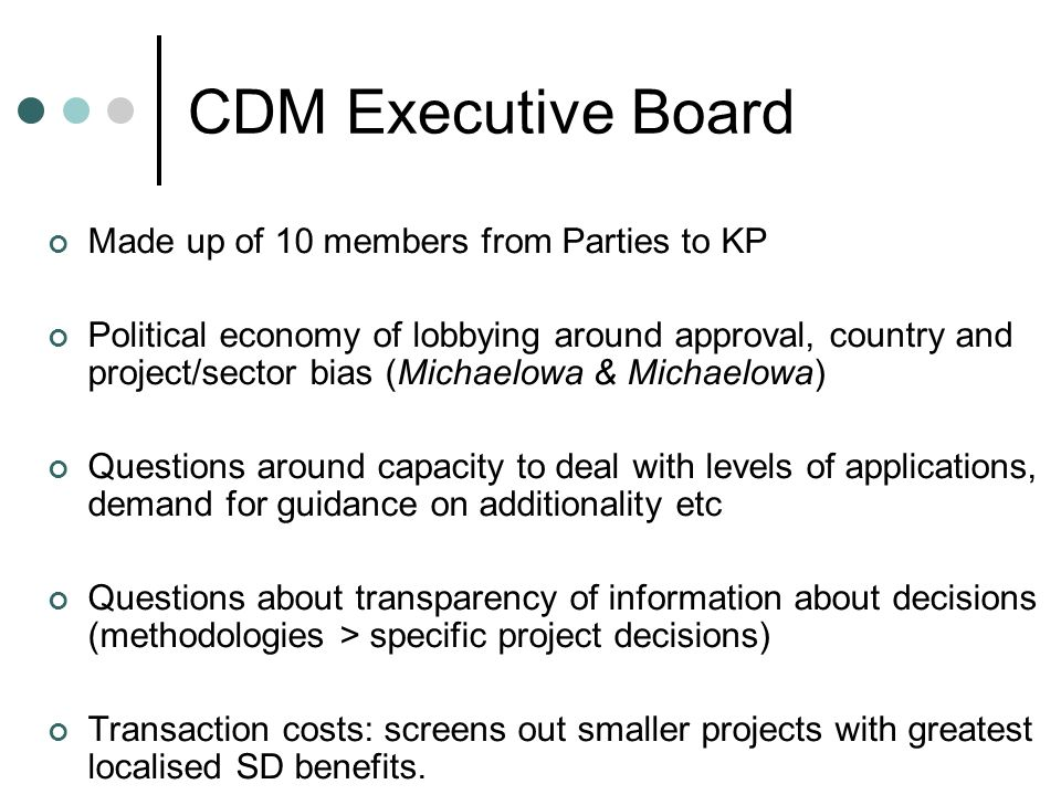 CDM Executive Board Made up of 10 members from Parties to KP Political economy of lobbying around approval, country and project/sector bias (Michaelowa & Michaelowa) Questions around capacity to deal with levels of applications, demand for guidance on additionality etc Questions about transparency of information about decisions (methodologies > specific project decisions) Transaction costs: screens out smaller projects with greatest localised SD benefits.